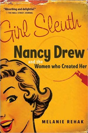 Girl Sleuth: Nancy Drew and the Women Who Created Her book written by Melanie Rehak