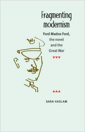 Fragmenting Modernism: Ford Madox Ford, the Novel and the Great War book written by Sara Haslam