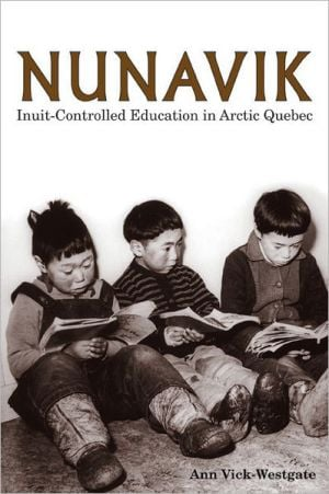 Nunavik: Inuit-Controlled Education in Arctic Quebec book written by Ann Vick-Westgate
