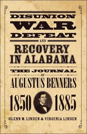 Disunion, War, Defeat, and Recovery in Alabama: The Journal of Augustus Benners, 1850-1885 book written by Augustus Benners