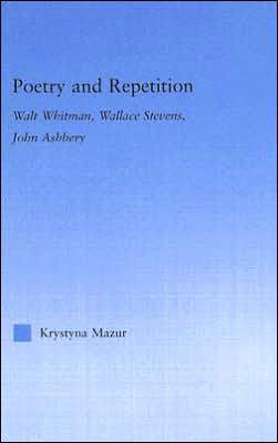 Poetry and Repetition: Walt Whitman, Wallace Stevens, John Ashbery book written by Krystyna Mazur