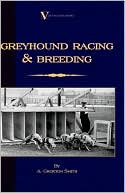 Greyhound Racing And Breeding (A Vintage Dog Books Breed Classic) book written by A. Croxton-Smith