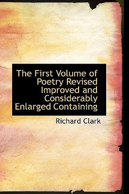 The First Volume of Poetry Revised Improved and Considerably Enlarged Containing book written by Clark, Richard