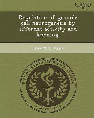 Regulation of Granule Cell Neurogenesis by Afferent Activity and Learning. written by Floretta L. Jones