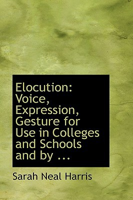 Elocution: Voice, Expression, Gesture for Use in Colleges and Schools and by ... book written by Harris, Sarah Neal