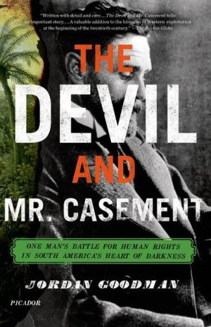 The Devil and Mr. Casement: One Man's Battle for Human Rights in South America's Heart of Darkness book written by Jordan Goodman