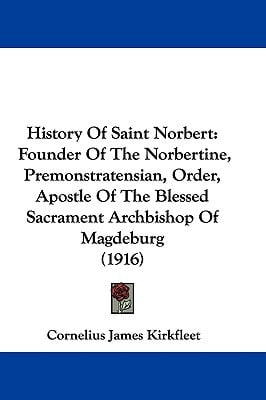 History Of Saint Norbert: Founder Of The Norbertine, Premonstratensian, Order, Apostle Of Th... written by Cornelius James Kirkfleet