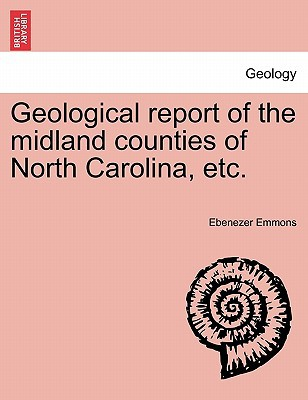 Geological Report of the Midland Counties of North Carolina, Etc. written by Ebenezer Emmons