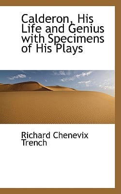 Calderon, His Life and Genius with Specimens of His Plays written by Trench, Richard Chenevix