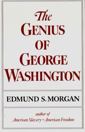 The Genius of George Washington book written by Edmund S. Morgan