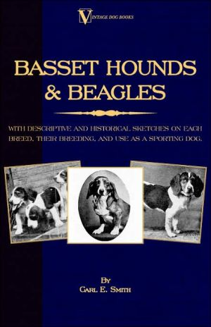 Basset Hounds & Beagles - With Descriptive And Historical Sketches On Each Breed, Their Breeding, And Use As A Sporting Dog (A Vintage Dog Books Breed Classic) book written by Carl E. Smith