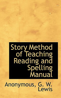 Story Method of Teaching Reading and Spelling Manual book written by Anonymous , G. W. Lewis, W. Lewis , G. W. Lewis