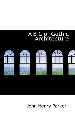 A B C of Gothic Architecture book written by Parker, John Henry