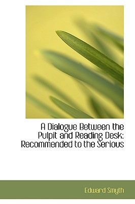 A Dialogue Between the Pulpit and Reading Desk: Recommended to the Serious book written by Smyth, Edward