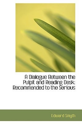 A Dialogue Between the Pulpit and Reading Desk: Recommended to the Serious written by Smyth, Edward