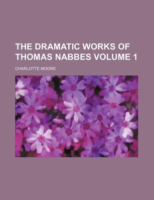 The Dramatic Works of Thomas Nabbes book written by Moore, Charlotte