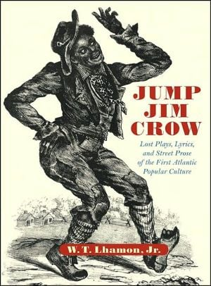 Jump Jim Crow: Lost Plays, Lyrics, and Street Prose of the First Atlantic Popular Culture written by W. T. Lhamon Jr.