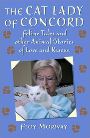 Cat Lady of Concord: Feline Tales and Other Animal Stories of Love and Rescue book written by Floy Morway