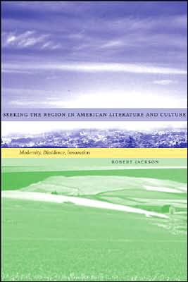 Seeking the Region in American Literature and Culture: Modernity, Dissidence, Innovation book written by Robert Jackson