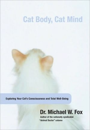 Cat Body, Cat Mind: Exploring Feline Consciousness and Total Well-Being book written by Michael W. Fox