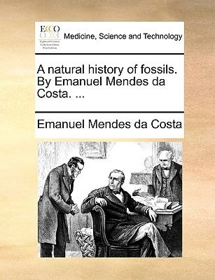 A Natural History of Fossils. by Emanuel Mendes Da Costa. ... written by Mendes Da Costa, Emanuel