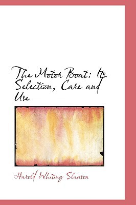 The Motor Boat: Its Selection, Care and Use book written by Slauson, Harold Whiting