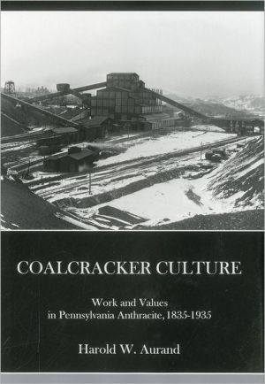 Coalcracker Culture: Work and Values in Pennsylvania Anthracite, 1835-1935 book written by Harold W. Aurand
