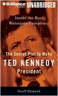 The Secret Plot to Make Ted Kennedy President: Inside the Real Watergate Conspiracy book written by Geoff Shepard