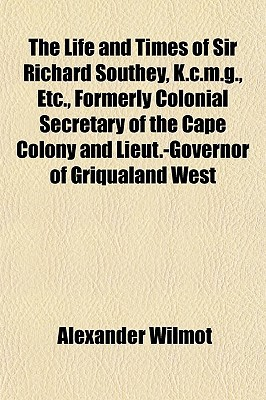 The Life and Times of Sir Richard Southey, K.C.M.G., Etc., Formerly Colonial Secretary of the Cape Colony and Lieut.-Governor of Griqualand West book written by Wilmot, Alexander