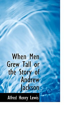When Men Grew Tall or the Story of Andrew Jackson written by Lewis, Alfred Henry