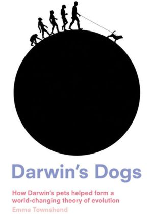 Darwin's Dogs: How Darwin's Pets Helped Form a World-Changing Theory of Evolution book written by Emma Townshend