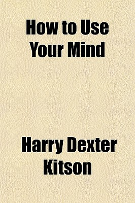 How to Use Your Mind book written by Kitson, Harry Dexter