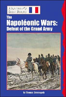 The Napoleonic Wars: Defeat of the Grand Army (History's Great Defeats Series) book written by Thomas Streissguth