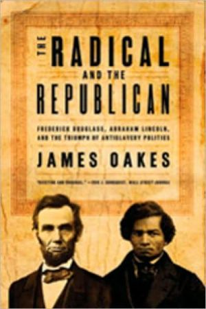 The Radical and the Republican: Frederick Douglass, Abraham Lincoln, and the Triumph of Antislavery Politics book written by James Oakes
