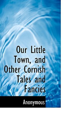 Our Little Town, and Other Cornish Tales and Fancies book written by Anonymous