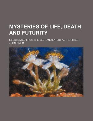 Mysteries of Life, Death, and Futurity; Illustrated from the Best and Latest Authorities book written by Timbs, John
