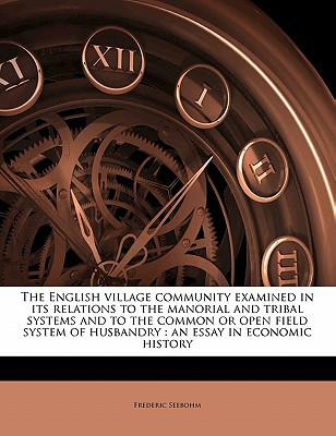 The English Village Community Examined in Its Relations to the Manorial and Tribal Systems and to the Common or Open Field System of Husbandry: An Ess book written by Seebohm, Frederic