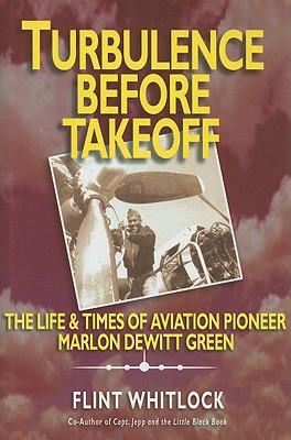 Turbulence Before Takeoff: The Life & Times of Aviation Pioneer Marlon DeWitt Green written by Whitlock, Flint