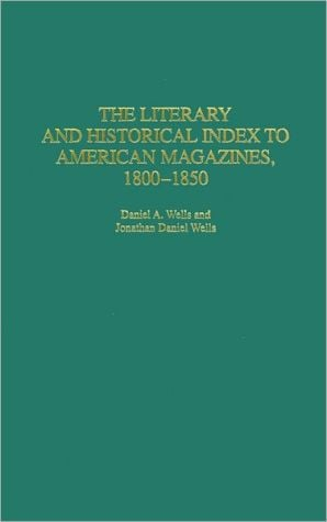 The Literary and Historical Index to American Magazines, 1800-1850 (Bibliographies and Indexes in American Literature Series, #32) book written by Daniel A. Wells