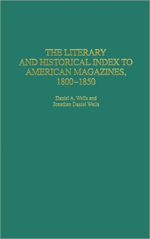 The Literary and Historical Index to American Magazines, 1800-1850 (Bibliographies and Indexes in American Literature Series, #32) written by Daniel A. Wells
