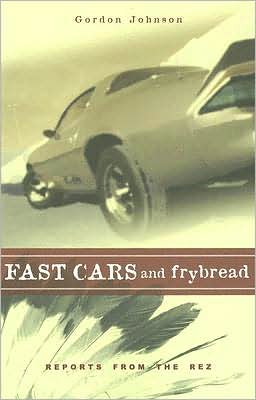 Fast Cars and Frybread: Reports from the Rez book written by Gordon Johnson