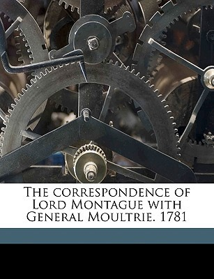 The Correspondence of Lord Montague with General Moultrie. 1781 book written by Moultrie, William