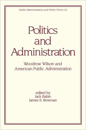 Politics and Administration: Woodrow Wilson and American Public Administration, Vol. 22 book written by Rabin
