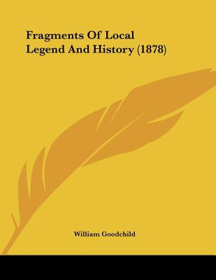Fragments Of Local Legend And History (1878) written by William Goodchild