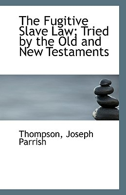 The Fugitive Slave Law; Tried by the Old and New Testaments written by Thompson Joseph Parrish