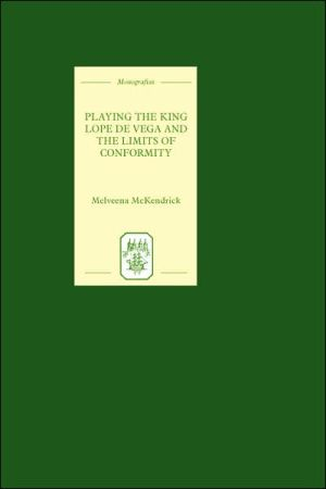 Playing the King: Lope de Vega and the Limits of Conformity book written by Melveena McKendrick