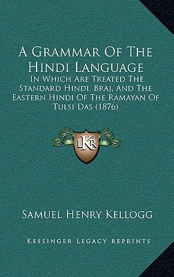 A Grammar of the Hindi Language: In Which Are Treated the Standard Hindi, Braj, and the Eastern Hindi of the Ramayan of Tulsi Das (1876) written by Kellogg, Samuel Henry