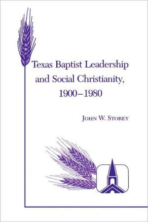 Texas Baptist Leadership and Social Christianity, 1900-1980 book written by John W. Storey
