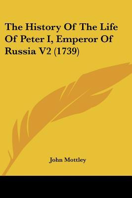 The History Of The Life Of Peter I, Emperor Of Russia V2 (1739) written by John Mottley