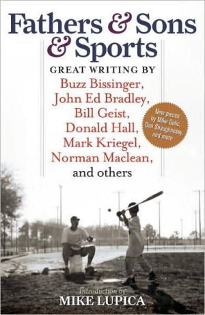Fathers & Sons & Sports: Great Writing by Buzz Bissinger, John Ed Bradley, Bill Geist, Donald Hall, Mark Kriegel, Norman Maclean, and others written by Mike Lupica